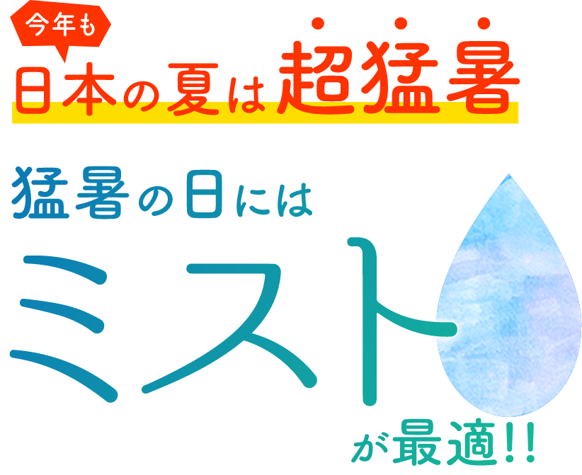 今年も日本の夏は超猛暑。猛暑の夏にはミストが最適!